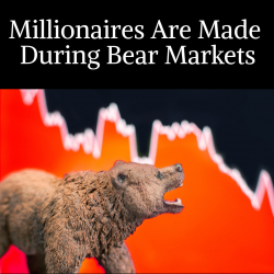 Millionaires Are Made During Bear Markets